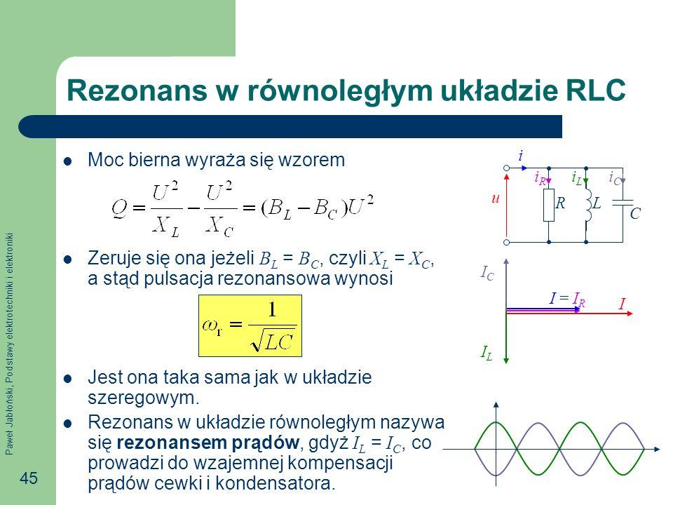 Paweł Jabłoński, Podstawy elektrotechniki i elektroniki 45 Rezonans w równoległym układzie RLC Moc bierna wyraża się wzorem Zeruje się ona jeżeli B L