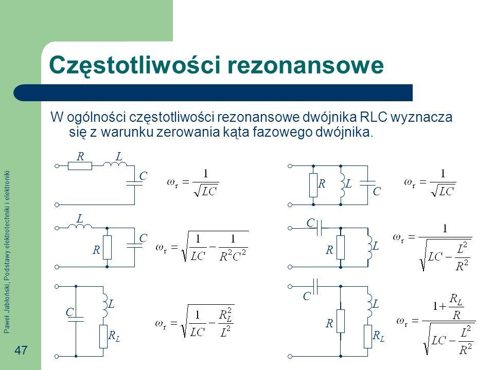 Paweł Jabłoński, Podstawy elektrotechniki i elektroniki 47 Częstotliwości rezonansowe W ogólności częstotliwości rezonansowe dwójnika RLC wyznacza się z warunku zerowania kąta fazowego dwójnika.