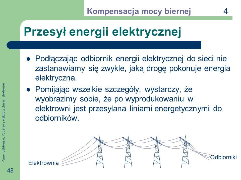 Paweł Jabłoński, Podstawy elektrotechniki i elektroniki 48 Przesył energii elektrycznej Podłączając odbiornik energii elektrycznej do sieci nie zastanawiamy się zwykle, jaką drogę pokonuje energia elektryczna.