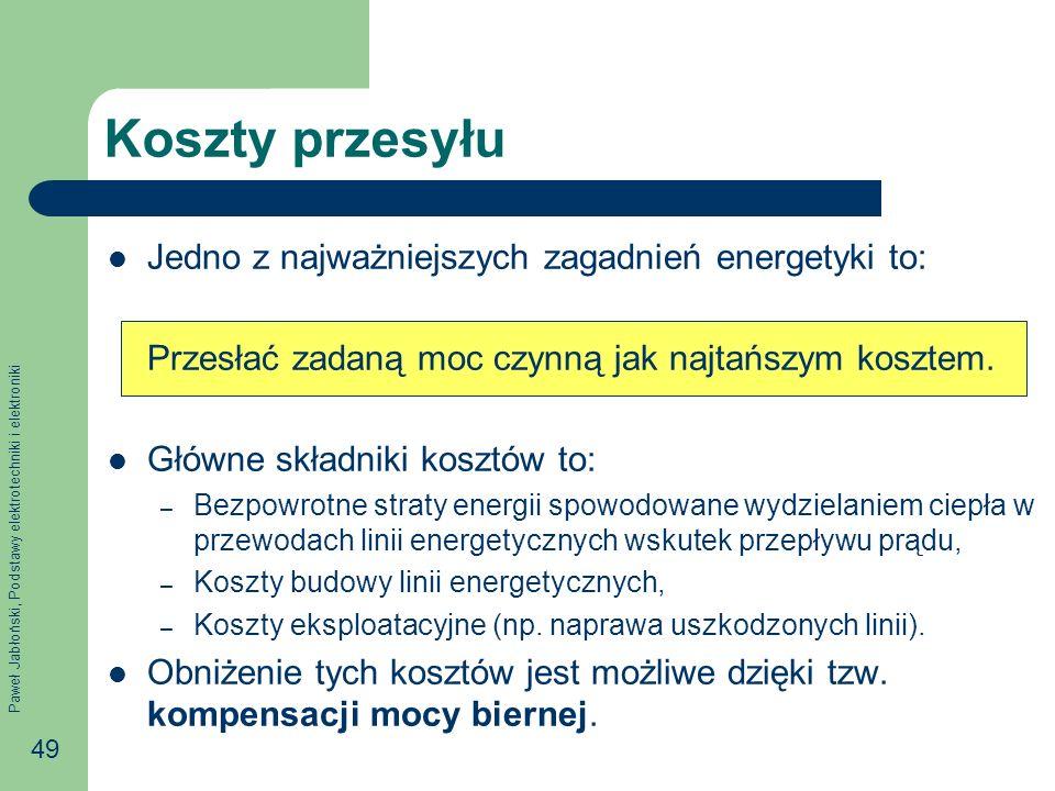 Paweł Jabłoński, Podstawy elektrotechniki i elektroniki 49 Koszty przesyłu Jedno z najważniejszych zagadnień energetyki to: Przesłać zadaną moc czynną jak najtańszym kosztem.