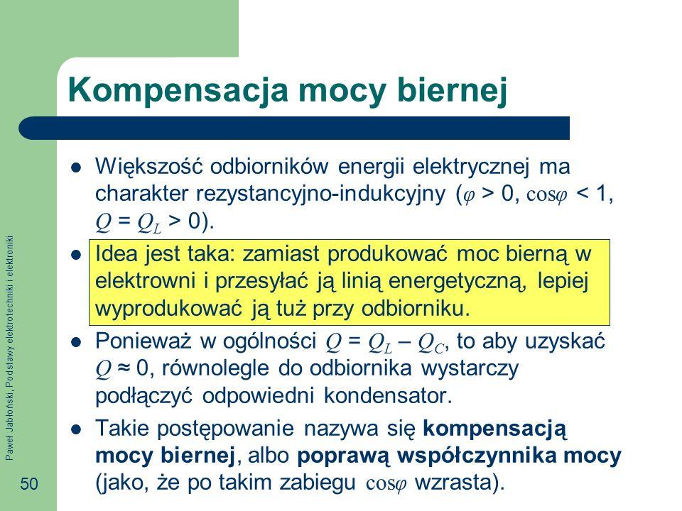 Paweł Jabłoński, Podstawy elektrotechniki i elektroniki 50 Kompensacja mocy biernej Większość odbiorników energii elektrycznej ma charakter rezystancyjno-indukcyjny ( φ > 0, cosφ 0).