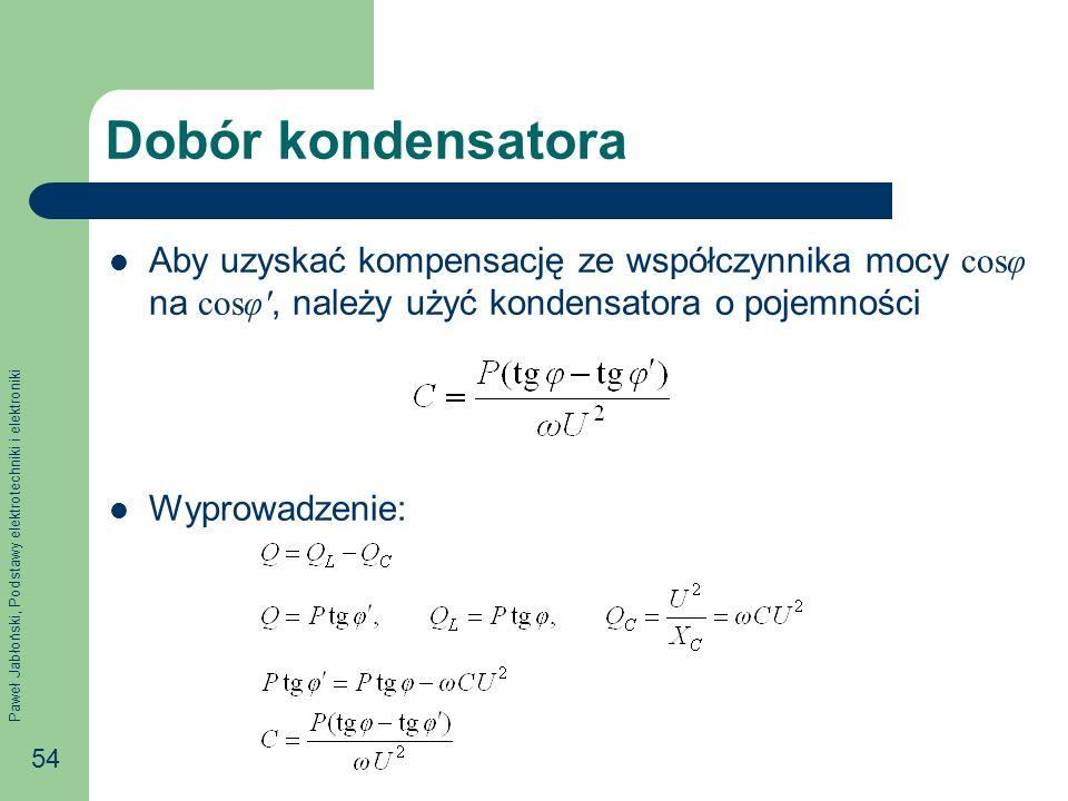 Paweł Jabłoński, Podstawy elektrotechniki i elektroniki 54 Dobór kondensatora Aby uzyskać kompensację ze współczynnika mocy cosφ na cosφ, należy użyć