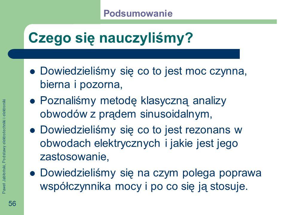 Paweł Jabłoński, Podstawy elektrotechniki i elektroniki 56 Czego się nauczyliśmy? Dowiedzieliśmy się co to jest moc czynna, bierna i pozorna, Poznaliś