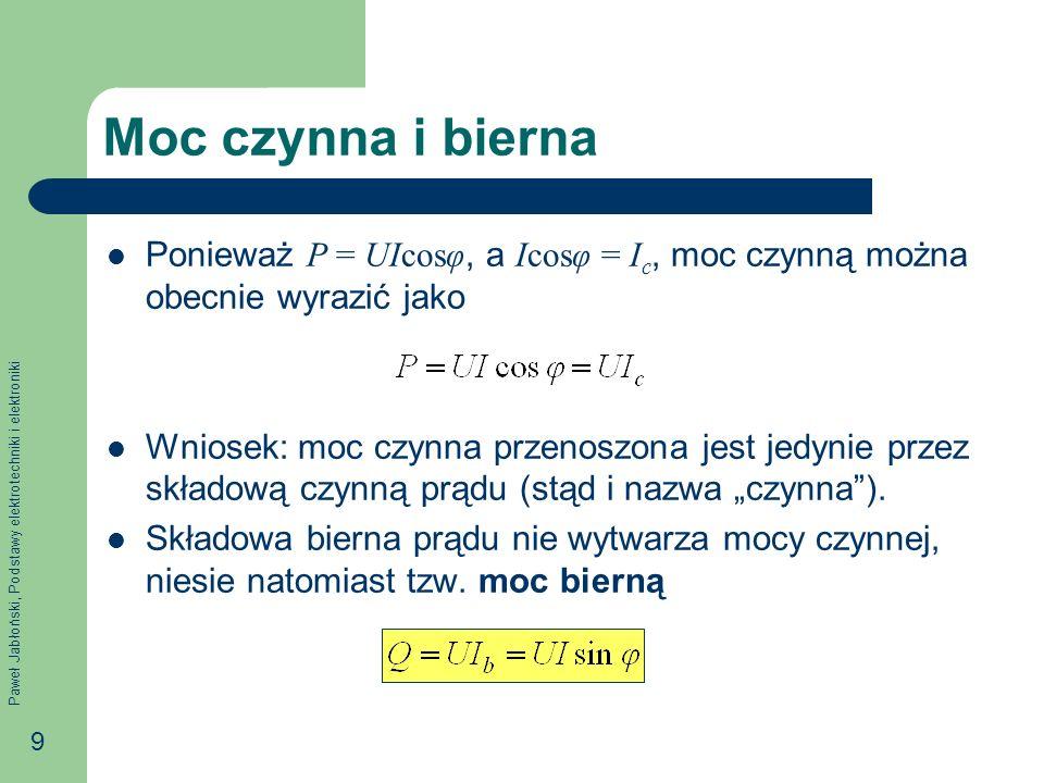 Paweł Jabłoński, Podstawy elektrotechniki i elektroniki 9 Moc czynna i bierna Ponieważ P = UIcosφ, a Icosφ = I c, moc czynną można obecnie wyrazić jako Wniosek: moc czynna przenoszona jest jedynie przez składową czynną prądu (stąd i nazwa czynna).