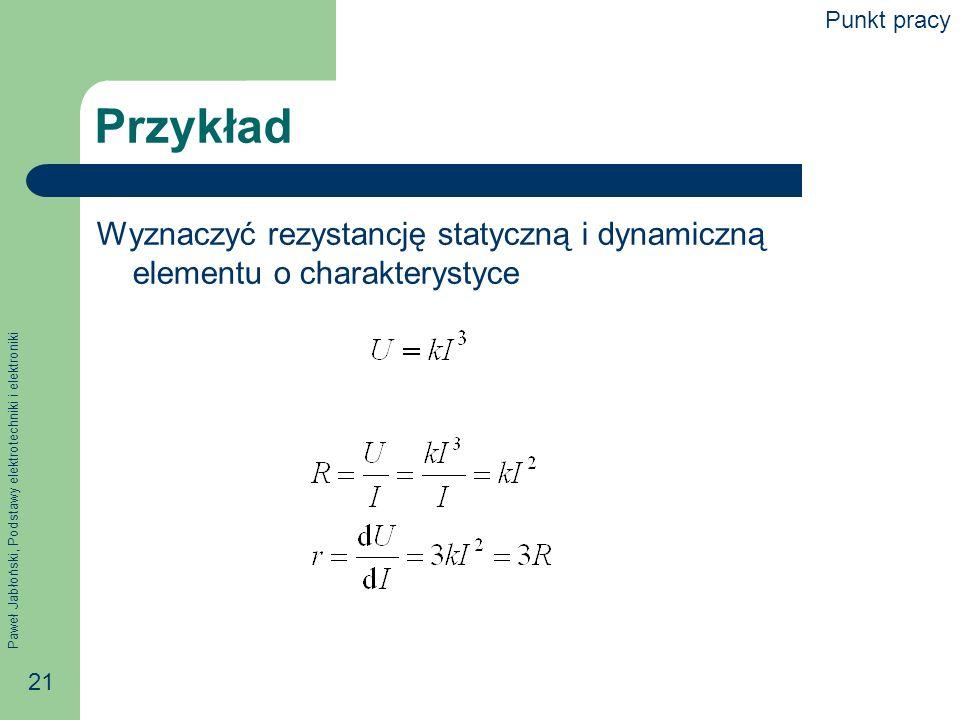 Paweł Jabłoński, Podstawy elektrotechniki i elektroniki 21 Przykład Wyznaczyć rezystancję statyczną i dynamiczną elementu o charakterystyce Punkt prac