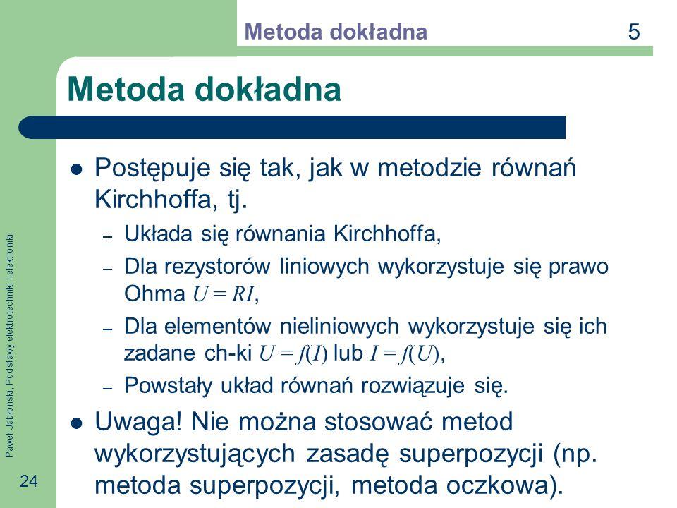 Paweł Jabłoński, Podstawy elektrotechniki i elektroniki 24 Metoda dokładna Postępuje się tak, jak w metodzie równań Kirchhoffa, tj. – Układa się równa