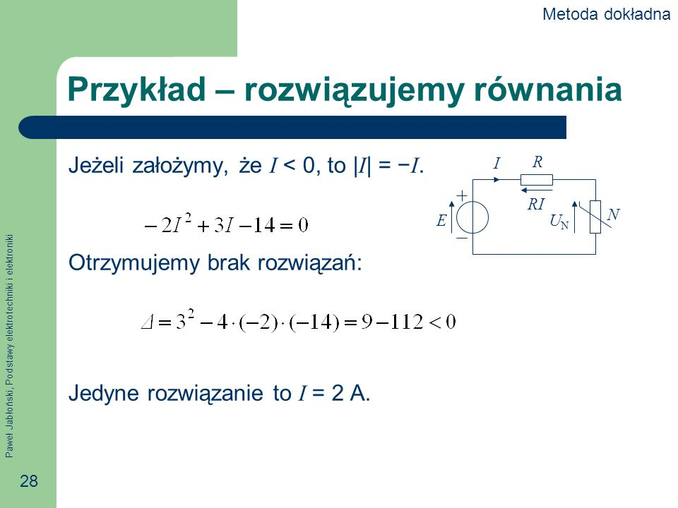 Paweł Jabłoński, Podstawy elektrotechniki i elektroniki 28 Przykład – rozwiązujemy równania Jeżeli założymy, że I < 0, to | I | = I. Otrzymujemy brak
