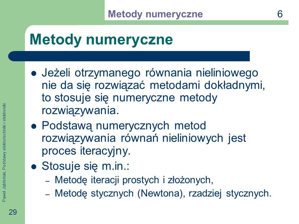 Paweł Jabłoński, Podstawy elektrotechniki i elektroniki 29 Metody numeryczne Jeżeli otrzymanego równania nieliniowego nie da się rozwiązać metodami do