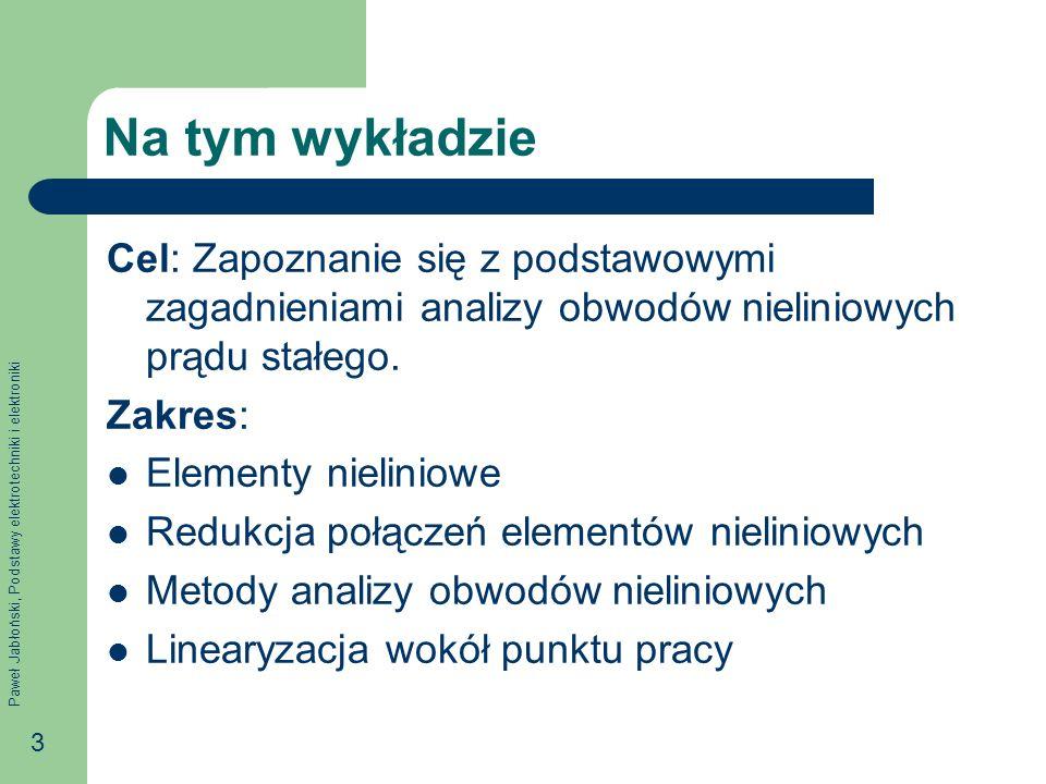 Paweł Jabłoński, Podstawy elektrotechniki i elektroniki 3 Na tym wykładzie Cel: Zapoznanie się z podstawowymi zagadnieniami analizy obwodów nieliniowy