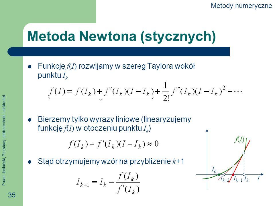 Paweł Jabłoński, Podstawy elektrotechniki i elektroniki 35 Metoda Newtona (stycznych) Funkcję f(I) rozwijamy w szereg Taylora wokół punktu I k Bierzem