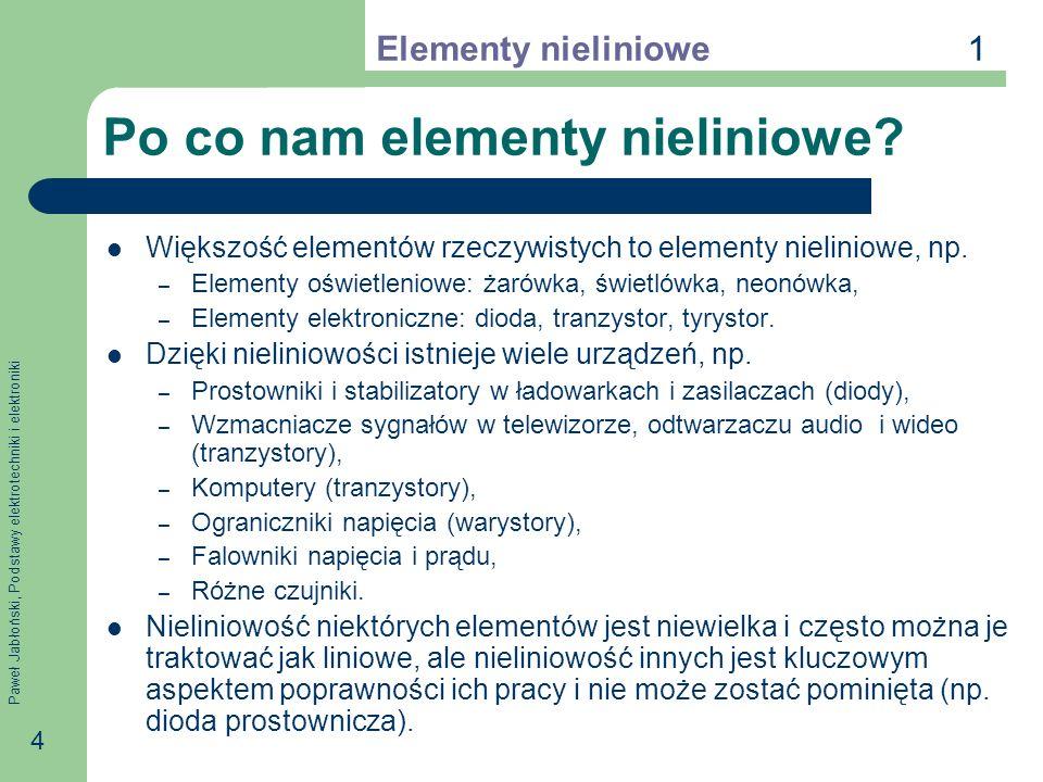 Paweł Jabłoński, Podstawy elektrotechniki i elektroniki 4 Po co nam elementy nieliniowe? Większość elementów rzeczywistych to elementy nieliniowe, np.