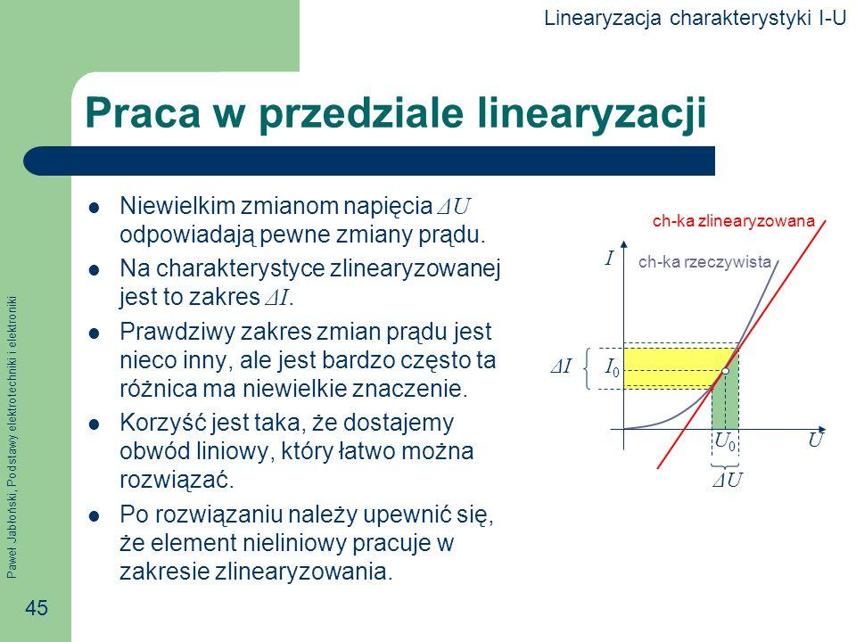 Paweł Jabłoński, Podstawy elektrotechniki i elektroniki 45 ΔUΔU ΔIΔI Praca w przedziale linearyzacji Niewielkim zmianom napięcia ΔU odpowiadają pewne
