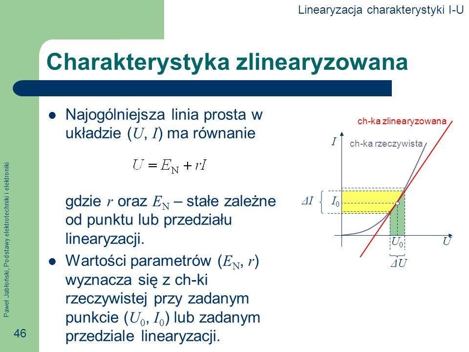 Paweł Jabłoński, Podstawy elektrotechniki i elektroniki 46 ΔUΔU ΔIΔI Charakterystyka zlinearyzowana Najogólniejsza linia prosta w układzie ( U, I ) ma