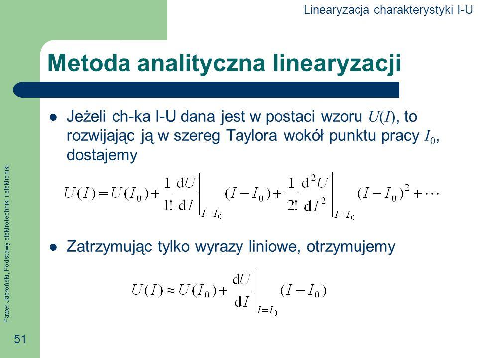 Paweł Jabłoński, Podstawy elektrotechniki i elektroniki 51 Metoda analityczna linearyzacji Jeżeli ch-ka I-U dana jest w postaci wzoru U(I), to rozwija