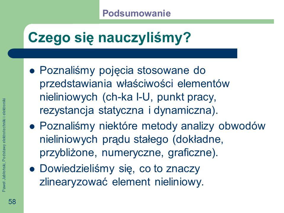 Paweł Jabłoński, Podstawy elektrotechniki i elektroniki 58 Czego się nauczyliśmy? Poznaliśmy pojęcia stosowane do przedstawiania właściwości elementów