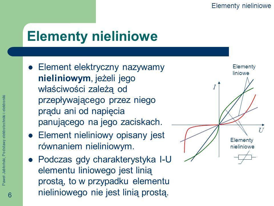 Paweł Jabłoński, Podstawy elektrotechniki i elektroniki 6 Elementy nieliniowe Element elektryczny nazywamy nieliniowym, jeżeli jego właściwości zależą