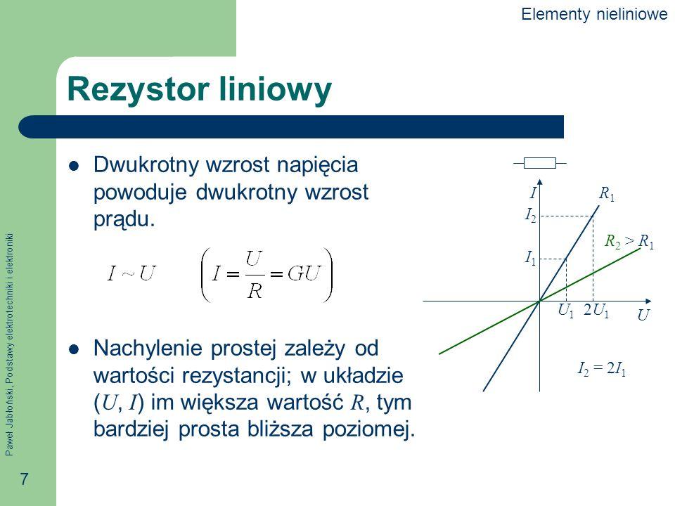 Paweł Jabłoński, Podstawy elektrotechniki i elektroniki 7 Rezystor liniowy Dwukrotny wzrost napięcia powoduje dwukrotny wzrost prądu. Nachylenie prost