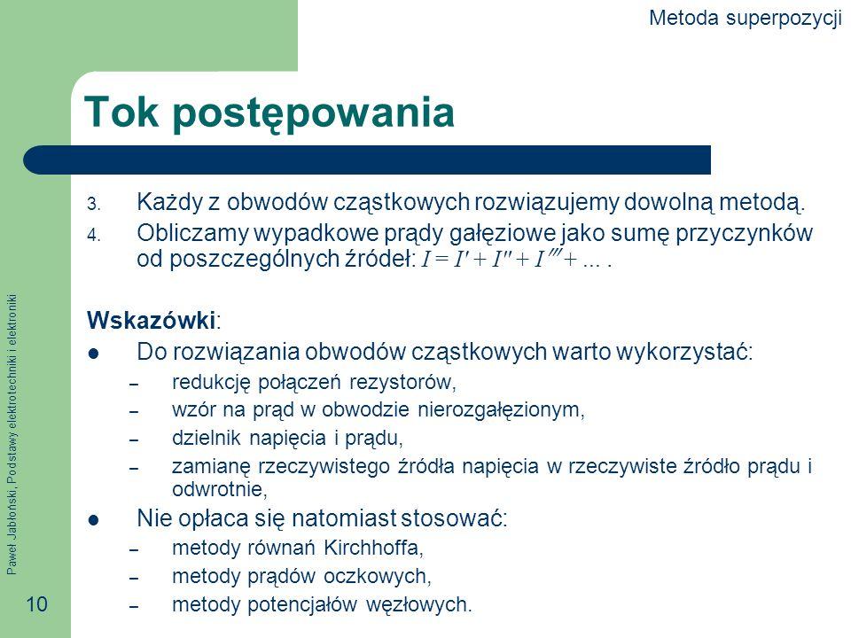 Paweł Jabłoński, Podstawy elektrotechniki i elektroniki 10 Tok postępowania 3. Każdy z obwodów cząstkowych rozwiązujemy dowolną metodą. 4. Obliczamy w