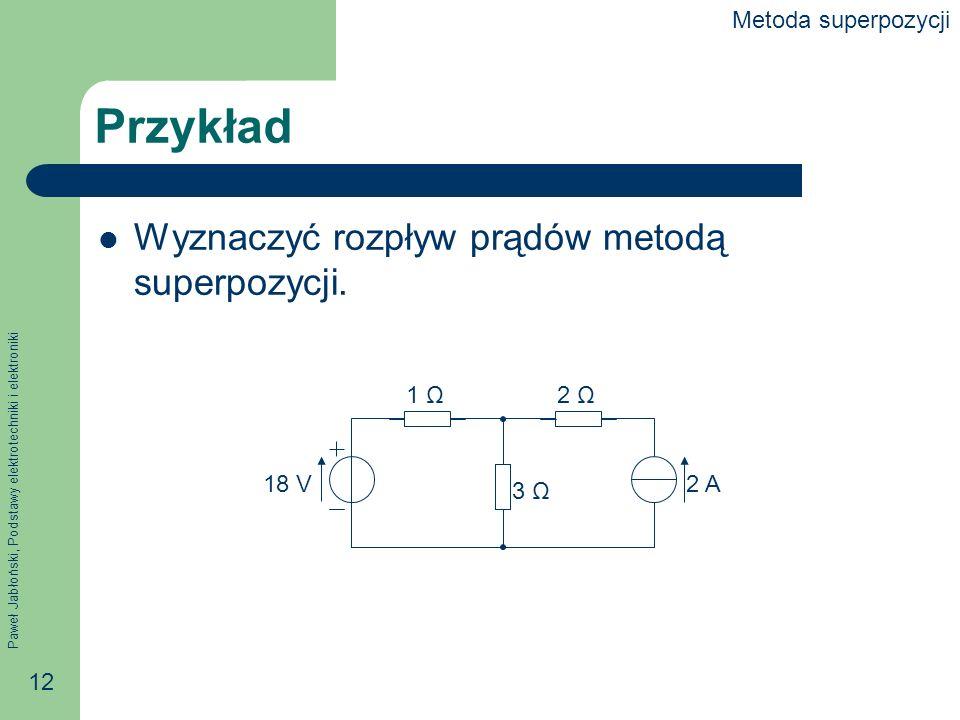 Paweł Jabłoński, Podstawy elektrotechniki i elektroniki 12 Przykład Wyznaczyć rozpływ prądów metodą superpozycji. 1 Ω2 Ω 3 Ω 2 A18 V Metoda superpozyc