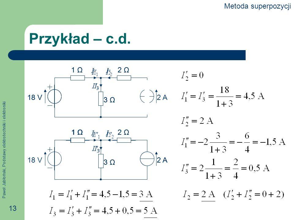 Paweł Jabłoński, Podstawy elektrotechniki i elektroniki 13 1 Ω2 Ω 3 Ω 2 A18 V I1I1 I2I2 I3I3 1 Ω2 Ω 3 Ω 18 V I1I1 I2I2 I3I3 Przykład – c.d. 1 Ω2 Ω 3 Ω