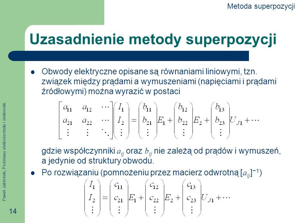 Paweł Jabłoński, Podstawy elektrotechniki i elektroniki 14 Uzasadnienie metody superpozycji Obwody elektryczne opisane są równaniami liniowymi, tzn. z