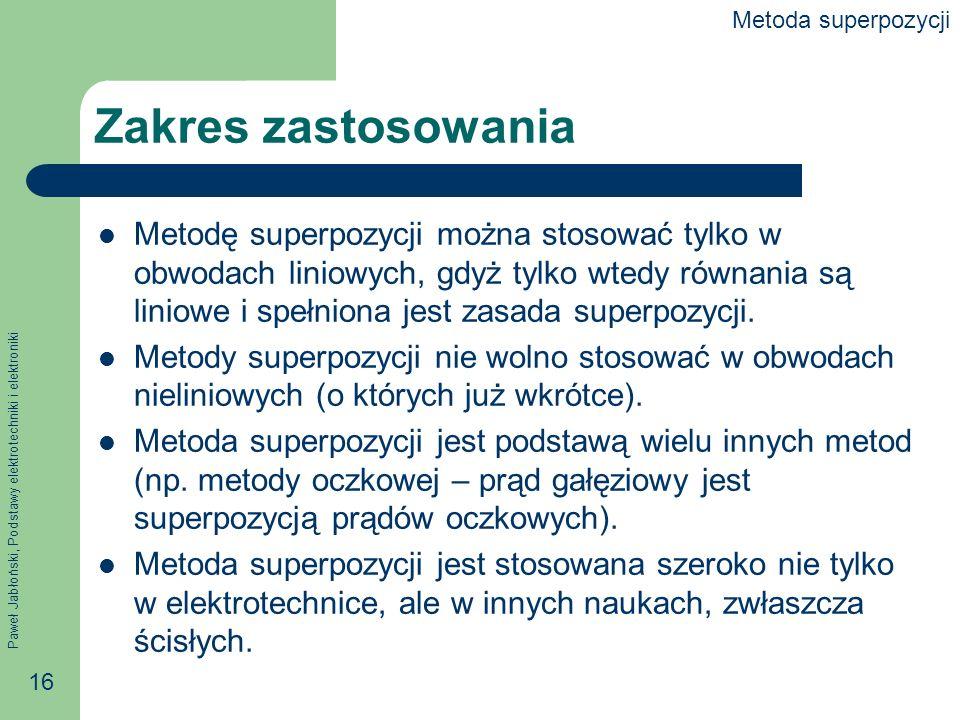 Paweł Jabłoński, Podstawy elektrotechniki i elektroniki 16 Zakres zastosowania Metodę superpozycji można stosować tylko w obwodach liniowych, gdyż tyl
