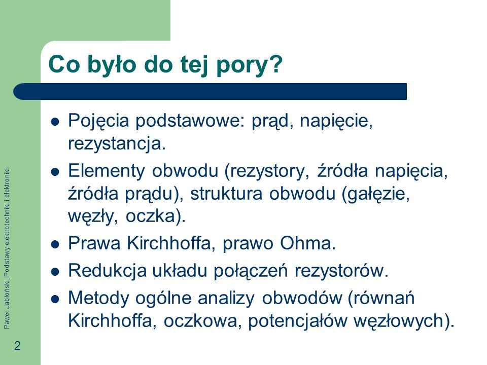 Paweł Jabłoński, Podstawy elektrotechniki i elektroniki 2 Co było do tej pory? Pojęcia podstawowe: prąd, napięcie, rezystancja. Elementy obwodu (rezys
