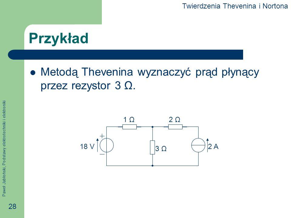 Paweł Jabłoński, Podstawy elektrotechniki i elektroniki 28 Przykład Metodą Thevenina wyznaczyć prąd płynący przez rezystor 3 Ω. 1 Ω2 Ω 3 Ω 2 A18 V Twi