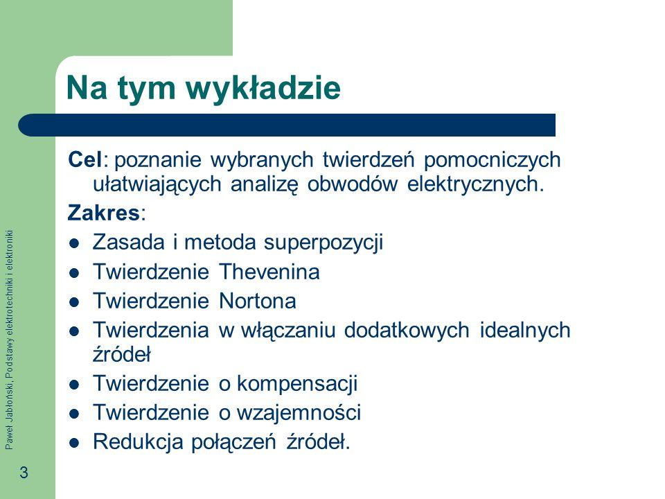 Paweł Jabłoński, Podstawy elektrotechniki i elektroniki 34 Przykład E EE R1R1 R2R2 R3R3 R4R4 R1R1 R2R2 R3R3 R4R4 E EEE E Twierdzenie o włączaniu dodatkowych idealnych źródeł napięcia