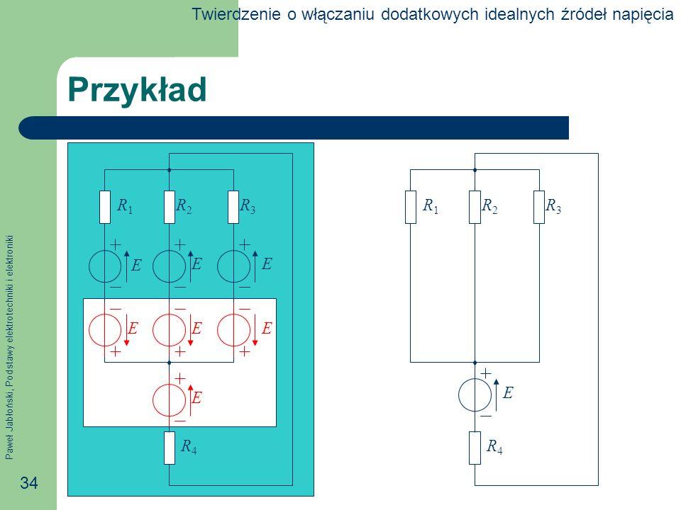 Paweł Jabłoński, Podstawy elektrotechniki i elektroniki 34 Przykład E EE R1R1 R2R2 R3R3 R4R4 R1R1 R2R2 R3R3 R4R4 E EEE E Twierdzenie o włączaniu dodat