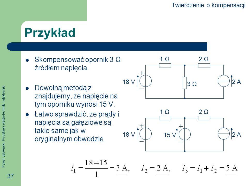 Paweł Jabłoński, Podstawy elektrotechniki i elektroniki 37 Przykład Skompensować opornik 3 Ω źródłem napięcia. Dowolną metodą z znajdujemy, że napięci