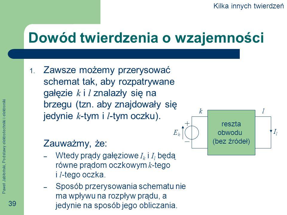 Paweł Jabłoński, Podstawy elektrotechniki i elektroniki 39 Dowód twierdzenia o wzajemności 1. Zawsze możemy przerysować schemat tak, aby rozpatrywane