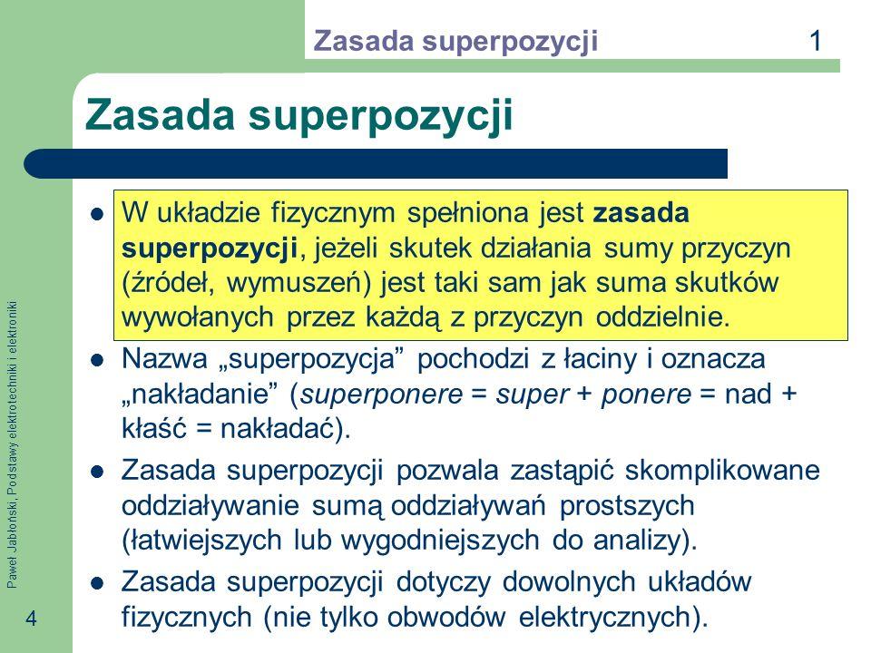 Paweł Jabłoński, Podstawy elektrotechniki i elektroniki 4 Zasada superpozycji W układzie fizycznym spełniona jest zasada superpozycji, jeżeli skutek d