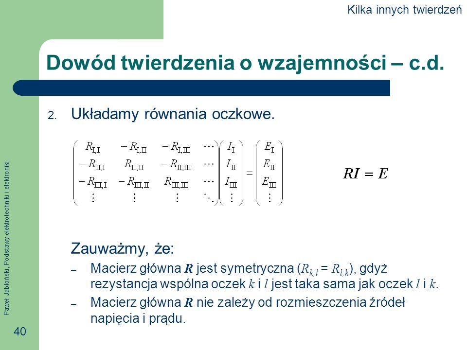 Paweł Jabłoński, Podstawy elektrotechniki i elektroniki 40 Dowód twierdzenia o wzajemności – c.d. 2. Układamy równania oczkowe. Zauważmy, że: – Macier