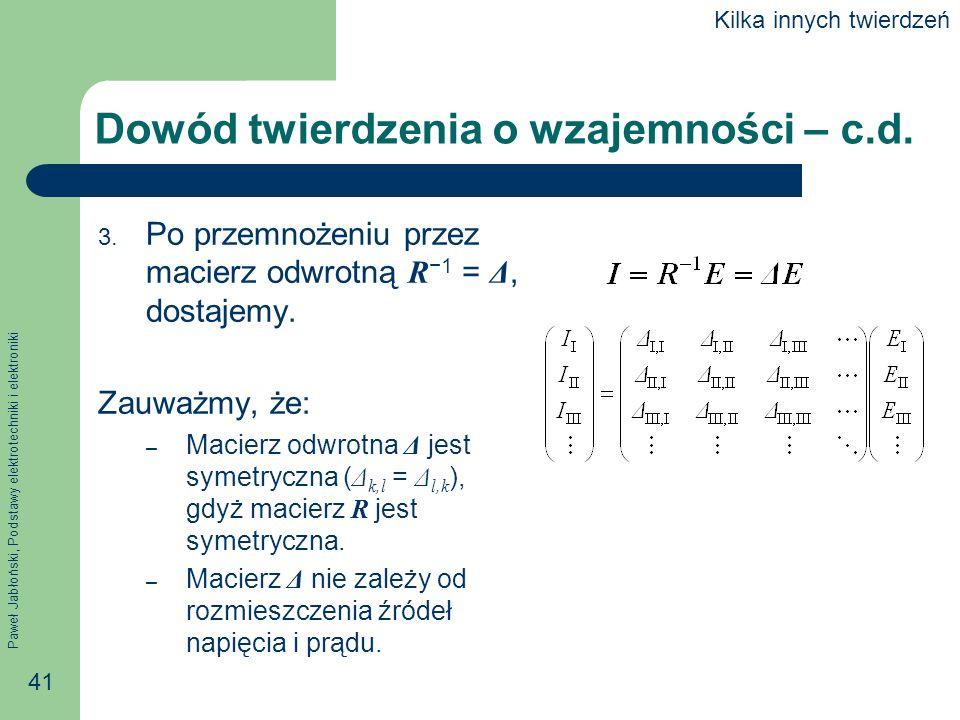 Paweł Jabłoński, Podstawy elektrotechniki i elektroniki 41 Dowód twierdzenia o wzajemności – c.d. 3. Po przemnożeniu przez macierz odwrotną R 1 = Δ, d