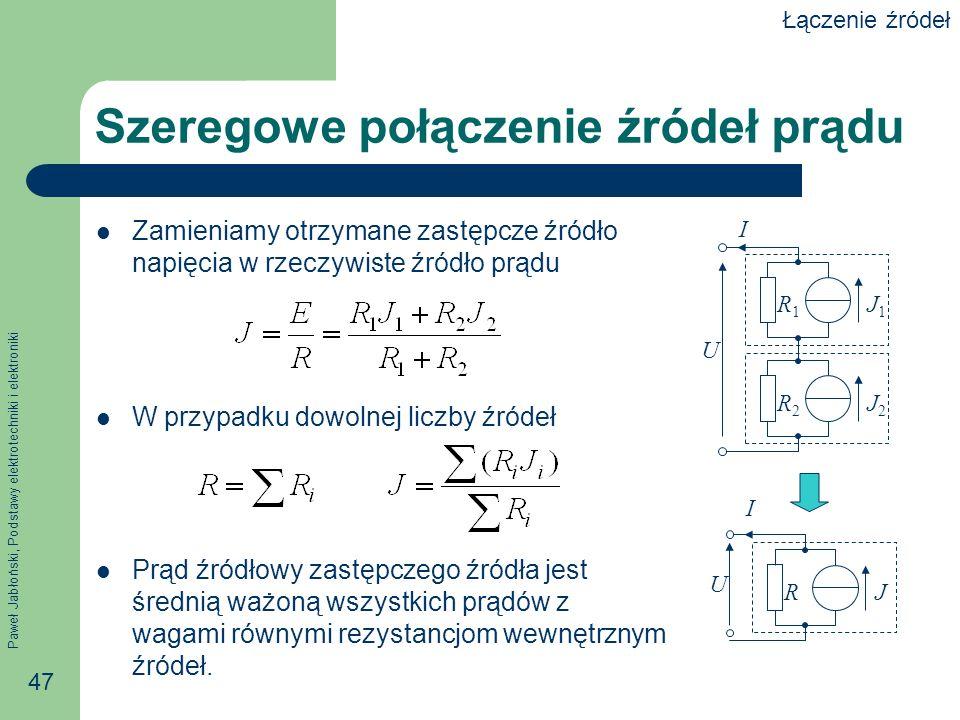 Paweł Jabłoński, Podstawy elektrotechniki i elektroniki 47 Szeregowe połączenie źródeł prądu Zamieniamy otrzymane zastępcze źródło napięcia w rzeczywi