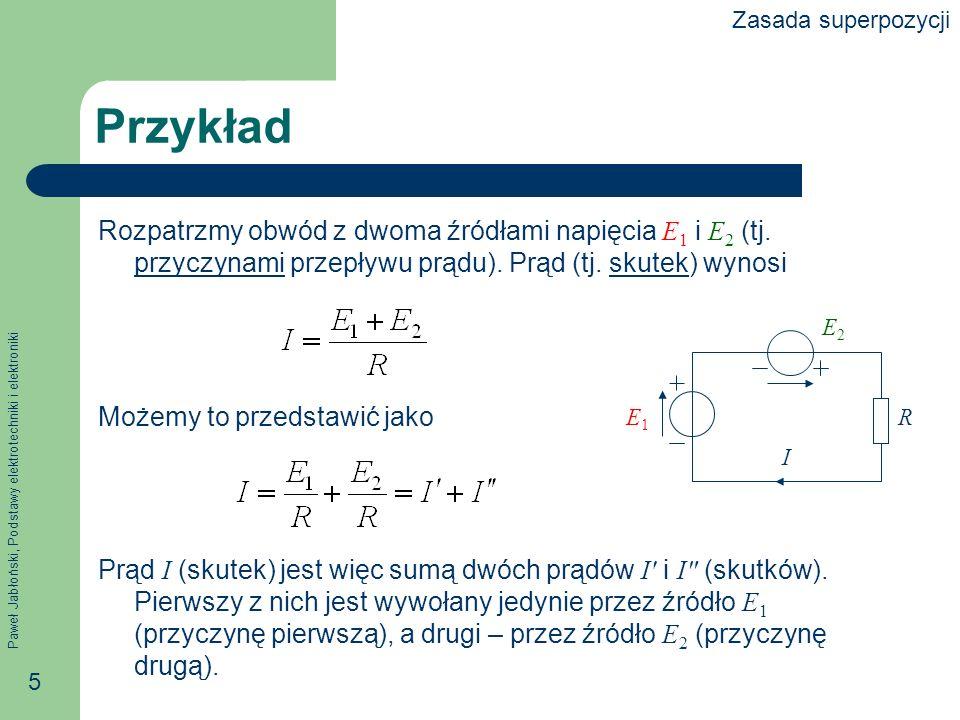 Paweł Jabłoński, Podstawy elektrotechniki i elektroniki 5 Przykład Rozpatrzmy obwód z dwoma źródłami napięcia E 1 i E 2 (tj. przyczynami przepływu prą