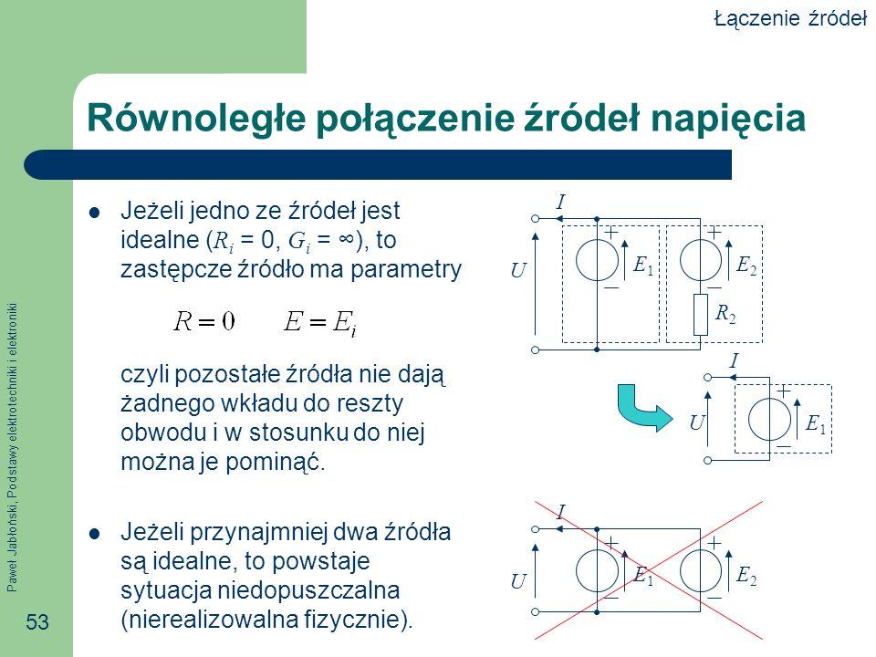 Paweł Jabłoński, Podstawy elektrotechniki i elektroniki 53 Równoległe połączenie źródeł napięcia Jeżeli jedno ze źródeł jest idealne ( R i = 0, G i =