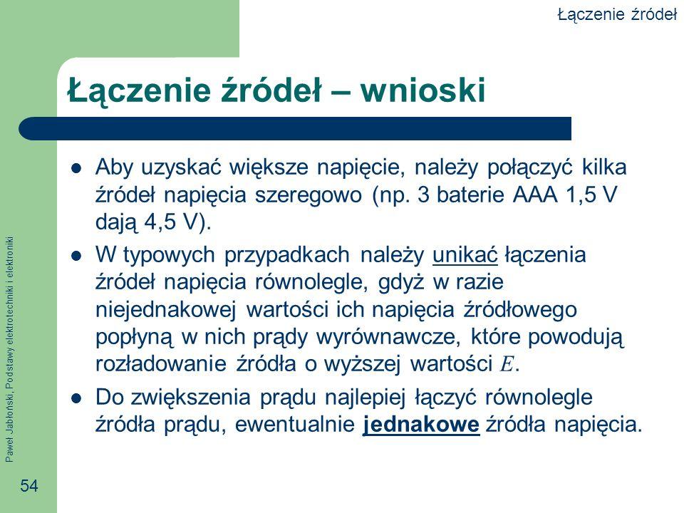 Paweł Jabłoński, Podstawy elektrotechniki i elektroniki 54 Łączenie źródeł – wnioski Aby uzyskać większe napięcie, należy połączyć kilka źródeł napięc