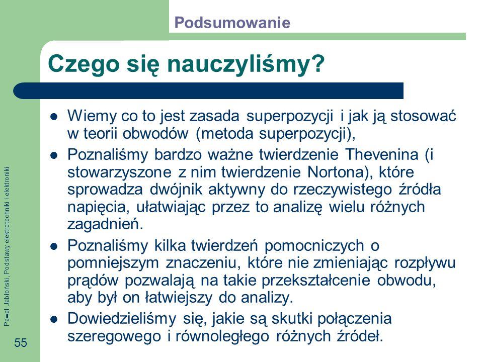 Paweł Jabłoński, Podstawy elektrotechniki i elektroniki 55 Czego się nauczyliśmy? Wiemy co to jest zasada superpozycji i jak ją stosować w teorii obwo