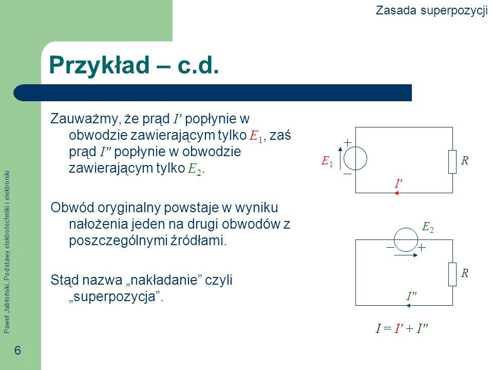 Paweł Jabłoński, Podstawy elektrotechniki i elektroniki 6 Przykład – c.d. Zauważmy, że prąd I popłynie w obwodzie zawierającym tylko E 1, zaś prąd I p