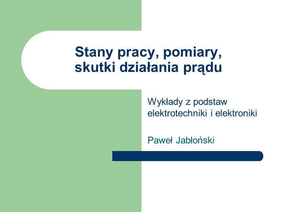 Stany pracy, pomiary, skutki działania prądu Wykłady z podstaw elektrotechniki i elektroniki Paweł Jabłoński