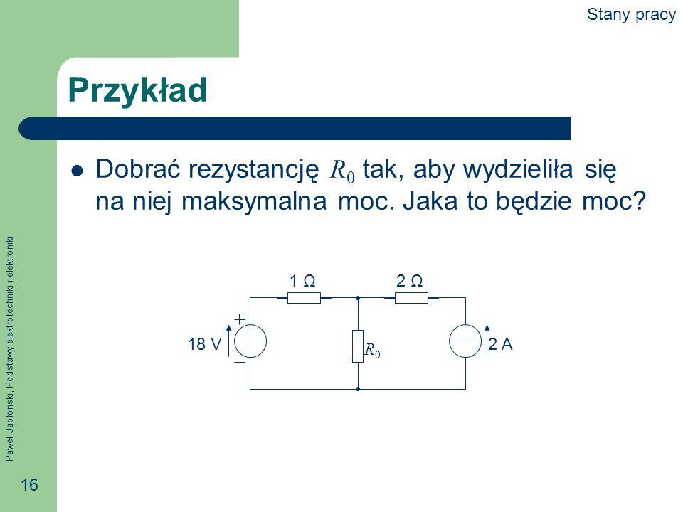 Paweł Jabłoński, Podstawy elektrotechniki i elektroniki 16 Przykład Dobrać rezystancję R 0 tak, aby wydzieliła się na niej maksymalna moc. Jaka to będ