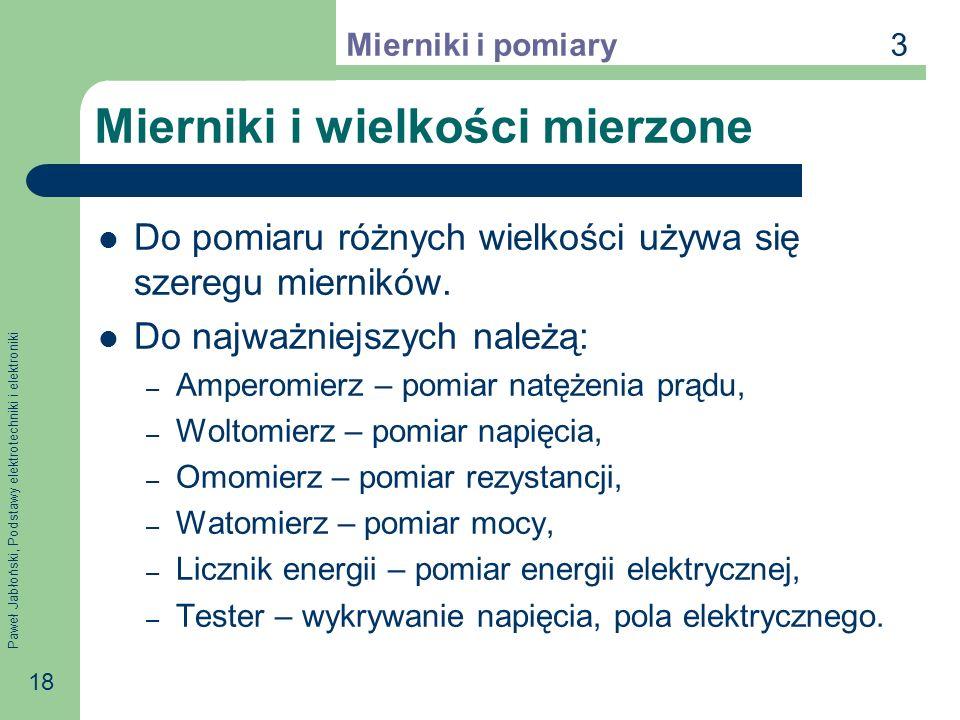 Paweł Jabłoński, Podstawy elektrotechniki i elektroniki 18 Mierniki i wielkości mierzone Do pomiaru różnych wielkości używa się szeregu mierników. Do