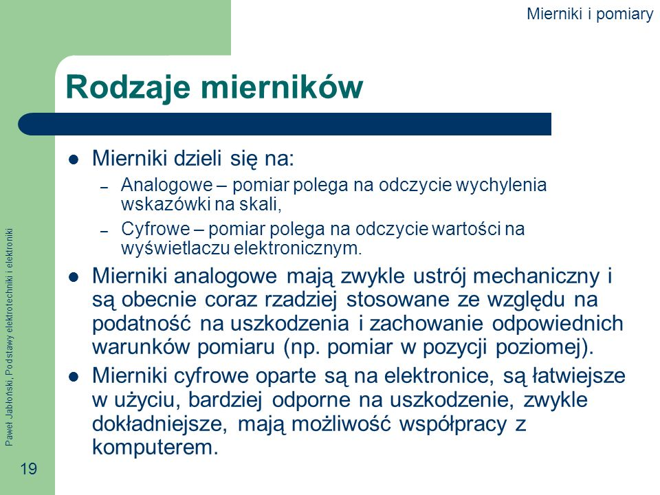 Paweł Jabłoński, Podstawy elektrotechniki i elektroniki 19 Rodzaje mierników Mierniki dzieli się na: – Analogowe – pomiar polega na odczycie wychyleni