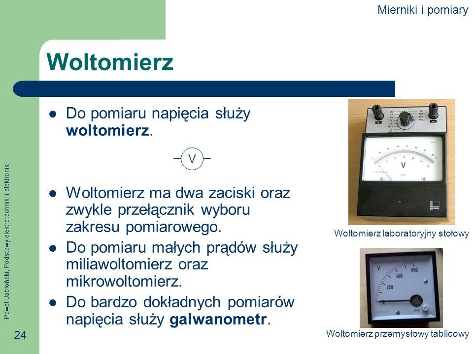 Paweł Jabłoński, Podstawy elektrotechniki i elektroniki 24 Woltomierz Do pomiaru napięcia służy woltomierz. Woltomierz ma dwa zaciski oraz zwykle prze