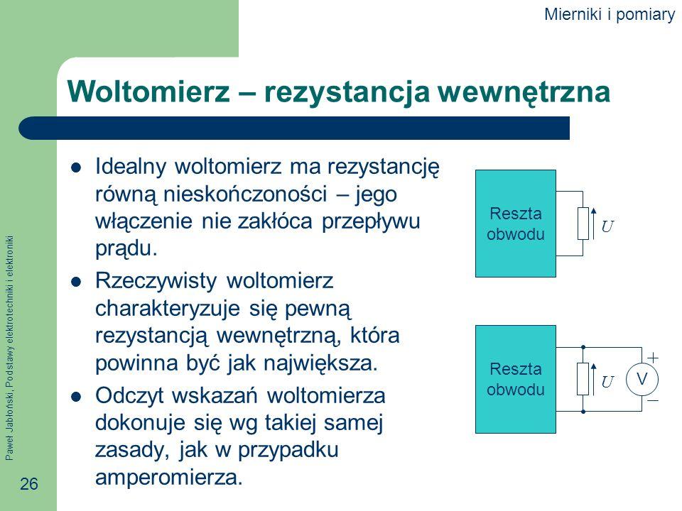 Paweł Jabłoński, Podstawy elektrotechniki i elektroniki 26 Woltomierz – rezystancja wewnętrzna Idealny woltomierz ma rezystancję równą nieskończoności