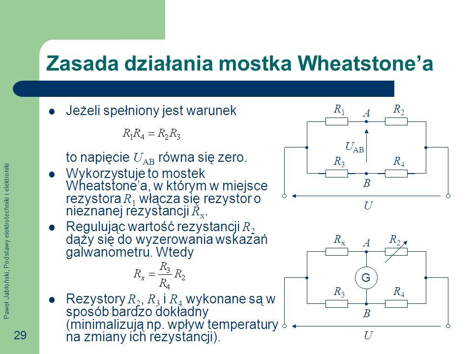 Paweł Jabłoński, Podstawy elektrotechniki i elektroniki 29 Zasada działania mostka Wheatstonea Jeżeli spełniony jest warunek to napięcie U AB równa si
