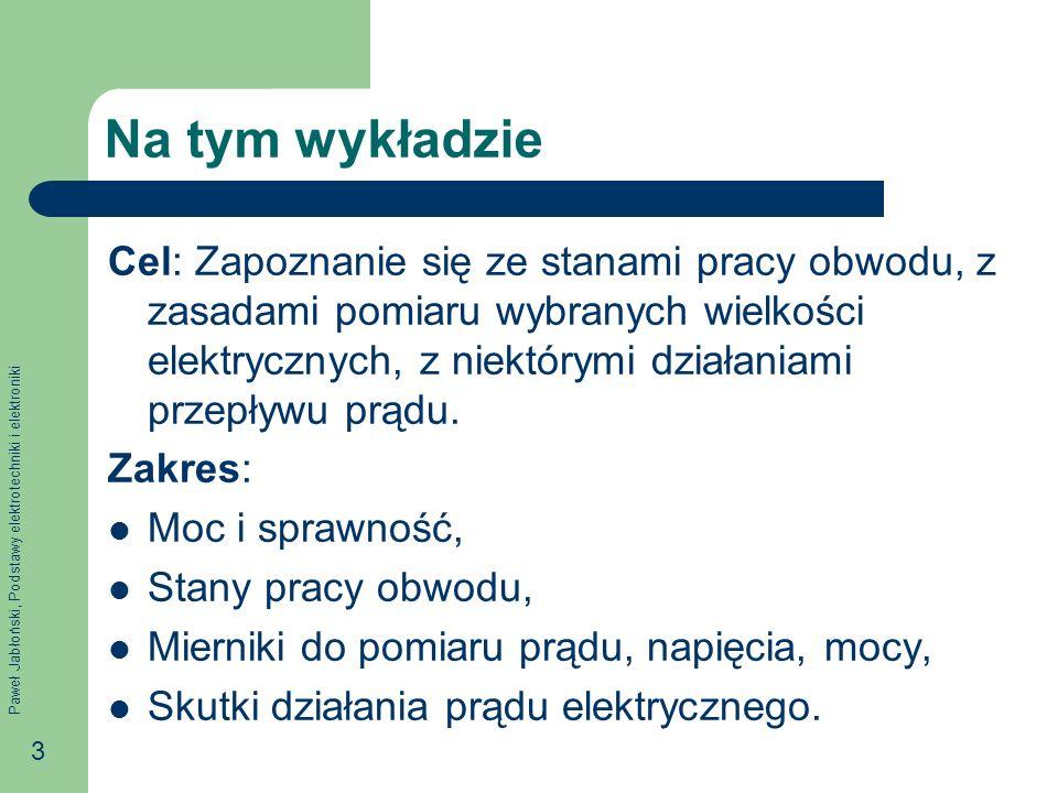 Paweł Jabłoński, Podstawy elektrotechniki i elektroniki 3 Na tym wykładzie Cel: Zapoznanie się ze stanami pracy obwodu, z zasadami pomiaru wybranych w