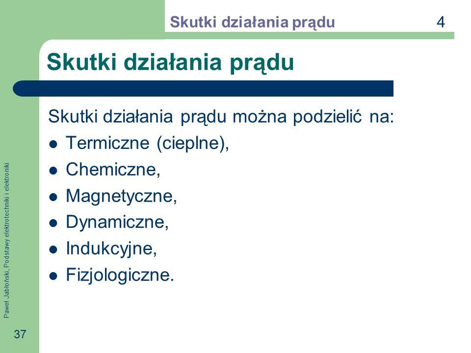 Paweł Jabłoński, Podstawy elektrotechniki i elektroniki 37 Skutki działania prądu Skutki działania prądu można podzielić na: Termiczne (cieplne), Chem
